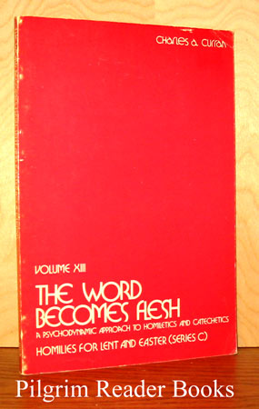 Image for The World Becomes Flesh: A Psychodynamic Approach to Homiletics and Catechetics, Volume XIII, Homilies for Lent and Easter (Series C).