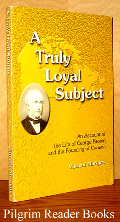 Image for A Truly Loyal Subject: An Account of the Life of George Brown and the Founding of Canada.