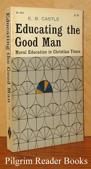 Image for Educating the Good Man: Moral Education in Christian Times.