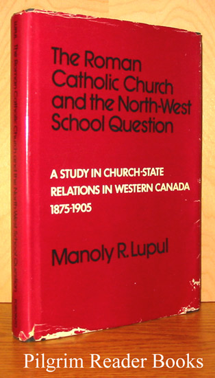 Image for The Roman Catholic Church and the North-West School Question: A Study in Church-State Relations in Western Canada, 1875-1905.