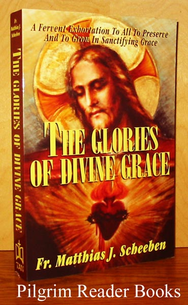 Image for The Glories of Divine Grace: A Fervent Exhortation to All to Preserve and to Grow in Sanctifying Grace.