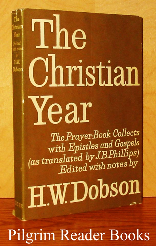 Image for The Christian Year: The Prayer Book Collects with Epistles and Gospels as Translated by J. B. Phillips Together with Notes by H. W. Dobson.