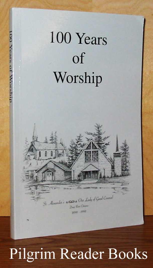 Image for 100 Years of Worship: St. Alexander's - Our Lady of Good Counsel, Deep River, Ontario 1898-1998.