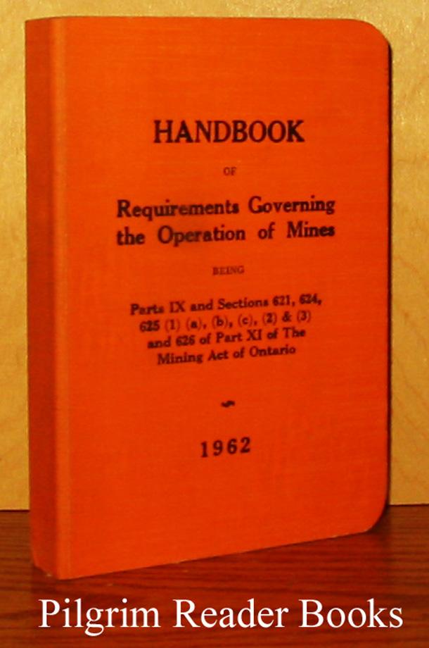 Image for Handbook of Requirements Governing the Operation of Mines Being Parts IX and Sections 621, 624, 625 (1) (a), (b), (c), (2) & (3) and 626 of Part XI of the Mining Act of Ontario.
