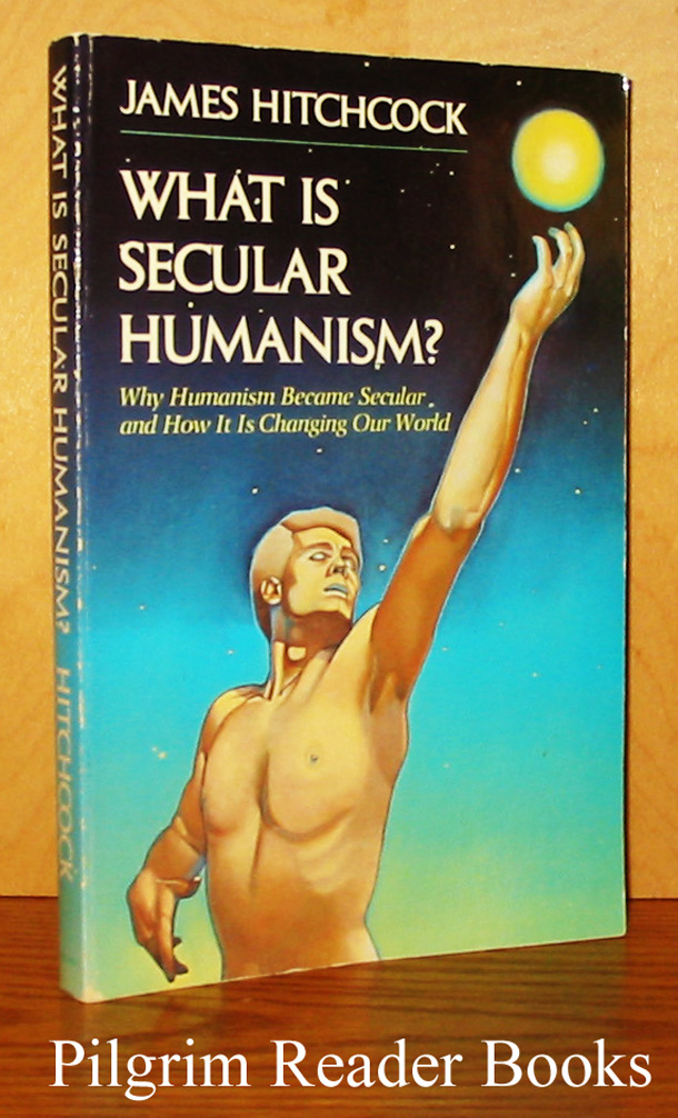 Image for What Is Secular Humanism? Why Humanism Became Secular, and How It Is Changing Our World.