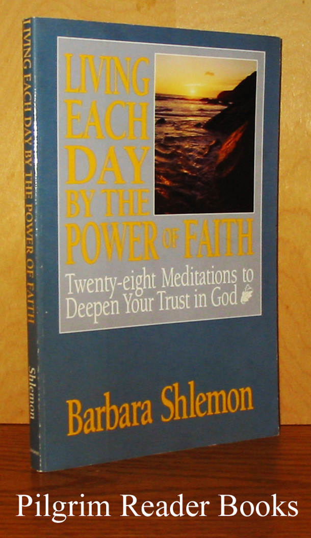 Image for Living Each Day by the Power of Faith: Twenty-Eight Meditations to Deepen Your Trust in God.