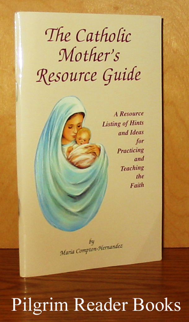 Image for The Catholic Mother's Resource Guide: A Resource Listing of Hints and Ideas for Practicing and Teaching the Faith.