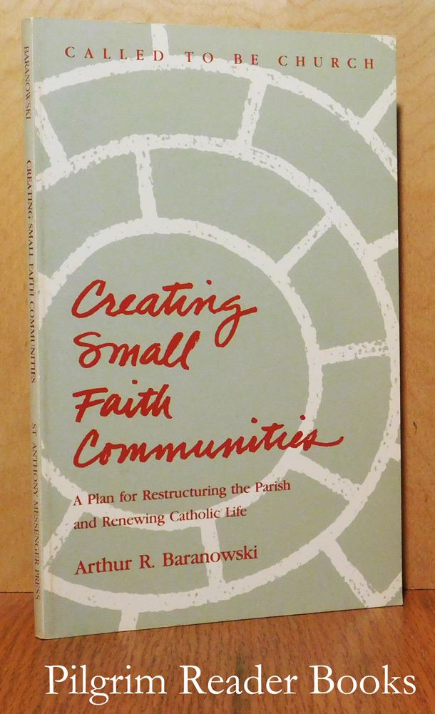Image for Creating Small Faith Communities: A Plan for Restructuring the Parish and Renewing Catholic Life.