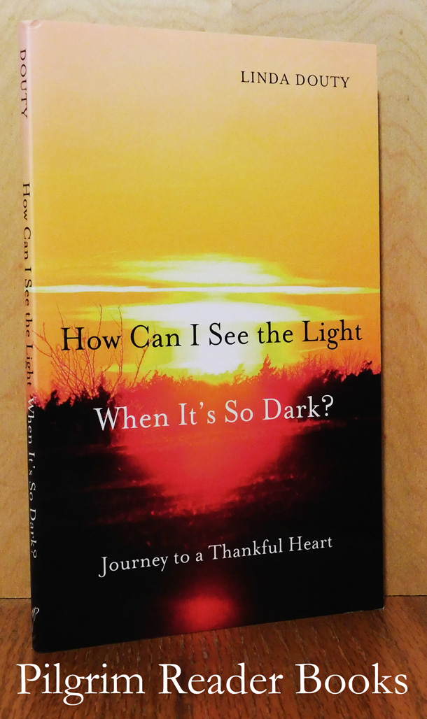 Image for How Can I See the Light When It's So Dark? Journey to a Thankful Heart.