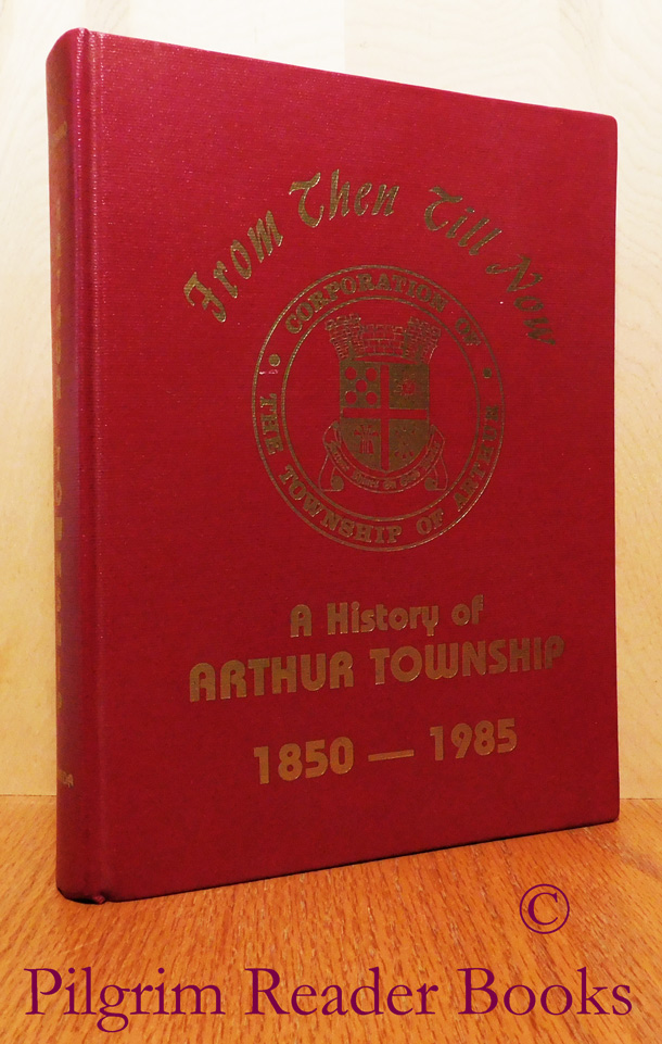 Image for From Then Till Now, A History of Arthur Township 1850-1985.