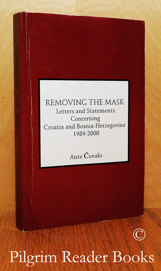 Image for Removing the Mask: Letters and Statements Concerning Croatia and Bosnia-Herzegovina, 1989-2000.