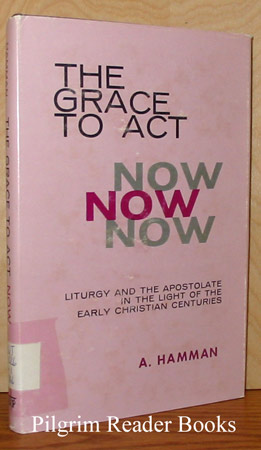 Image for The Grace to Act Now:  Liturgy and the Apostolate in the Light of the Early Christian Centuries.