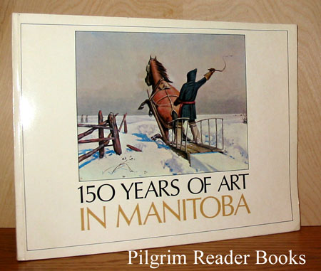 Image for 150 Years of Art in Manitoba: Struggle for a Visual Civilization. An Exhibition for the Manitoba Centennial 1970.